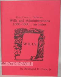 KENT COUNTY, DELAWARE, WILLS AND ADMINISTRATIONS, 1680-1800: AN INDEX. Raymond B. Clark Jr.