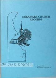 DELAWARE CHURCH RECORDS, A COLLECTION OF BAPTISMS, MARRIAGES, DEATHS AND OTHER RECORDS AND TOMBSTONE INSCRIPTIONS, FROM 1686-1880, FIVE IMPORTANT RELIGIOUS GROUPS: BAPTIST, EPISCOPAL, METHODST, PRESBYTERIAND AND QUAKER, WITH HISTORICAL SKETCHES OF THE CHURCES OR GROUPS AND WITH ILLUSTRATIONS OF THE CHURCHES. Raymond B. Clark Jr.