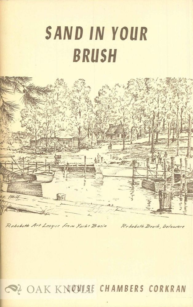 SAND IN YOUR BRUSH, THE HISTORY OF THE REHOBOTH ART LEAGUE AND HOW IT GREW. Louise Chambers Corkran.