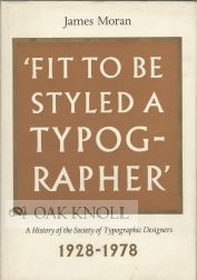 FIT TO BE STYLED A TYPOGRAPHER , A HISTORY OF THE SOCIETY OF TYPOGRAPHIC DESIGNERS. James Moran.