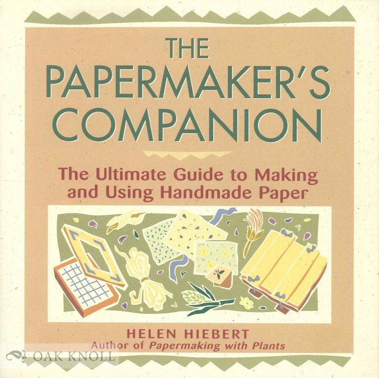 THE PAPERMAKER'S COMPANION, THE ULTIMATE GUIDE TO MAKING AND USING HANDMADE PAPER. Helen Hiebert.