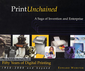 PRINT UNCHAINED: FIFTY YEARS OF DIGITAL PRINTING, 1950-2000 AND BEYOND - A SAGA OF INVENTION AND ENTERPRISE. Edward Webster.