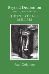 BEYOND DECORATION, THE ILLUSTRATIONS OF JOHN EVERETT MILLAIS. Paul Goldman.