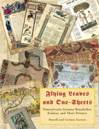 FLYING LEAVES AND ONE-SHEETS: PENNSYLVANIA GERMAN BROADSIDES, FRAKTUR AND THEIR PRINTERS. Russell Earnest, Corinne P.
