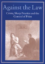 AGAINST THE LAW: CRIME, SHARP PRACTICE AND THE CONTROL OF PRINT. Robin Myers, Michael Harris, Giles Mandelbrote.
