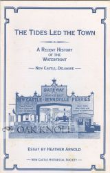 THE TIDES LED THE TOWN, A RECENT HISTORY OF THE WATERFRONT, NEW CASTLE, DELAWARE. Heather Arnold.
