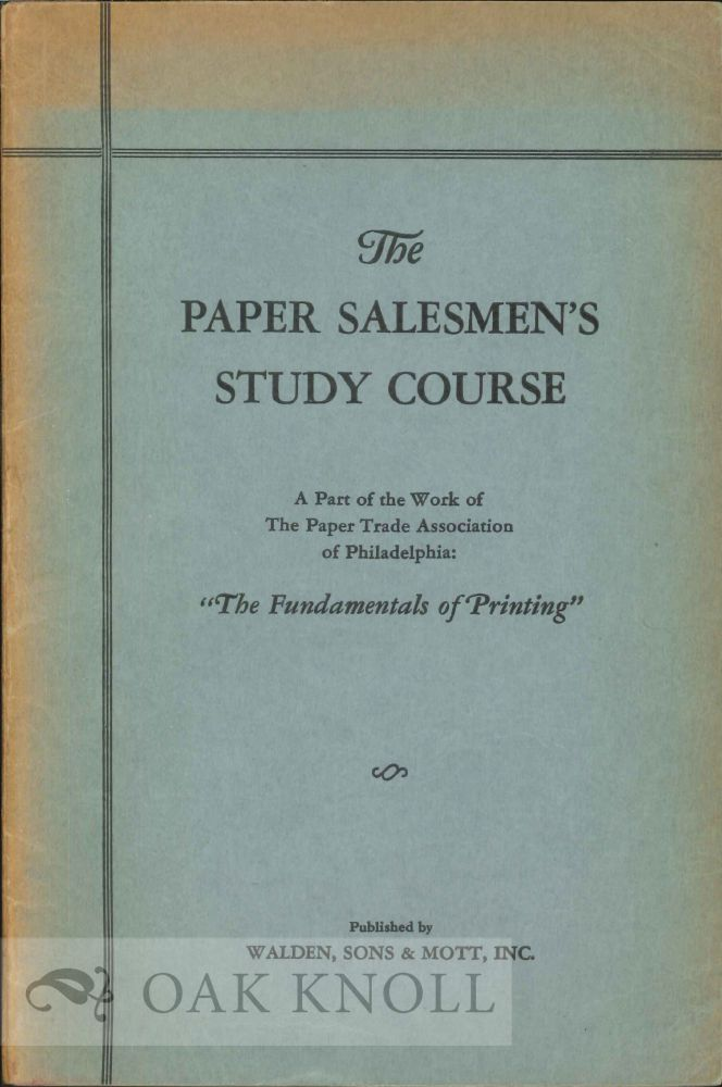 """STUDY COURSE FOR PAPER SALESMEN, BEING LECTURES FROM THE PAPER SALEMEN'S STUDY COURSE, """"THE FUNDAMENTALS OF PRINTING,"""" CONDUCTED BY THE PAPER TRADE ASSOCIATION OF PHILADELPHIA."""