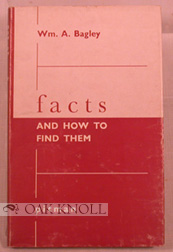 FACTS AND HOW TO FIND THEM, A GUIDE TO SOURCES OF INFORMATION AND TO THE METHOD OF SYSTEMATIC RESEARCH. Wm. A. Bagley.