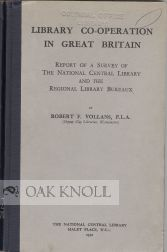 LIBRARY CO-OPERATION IN GREAT BRITAIN, REPORT OF A SURVEY OF THE NATIONAL CENTRAL LIBRARY AND THE REGIONAL LIBRARY BUREAU. Robert F. Vollans.