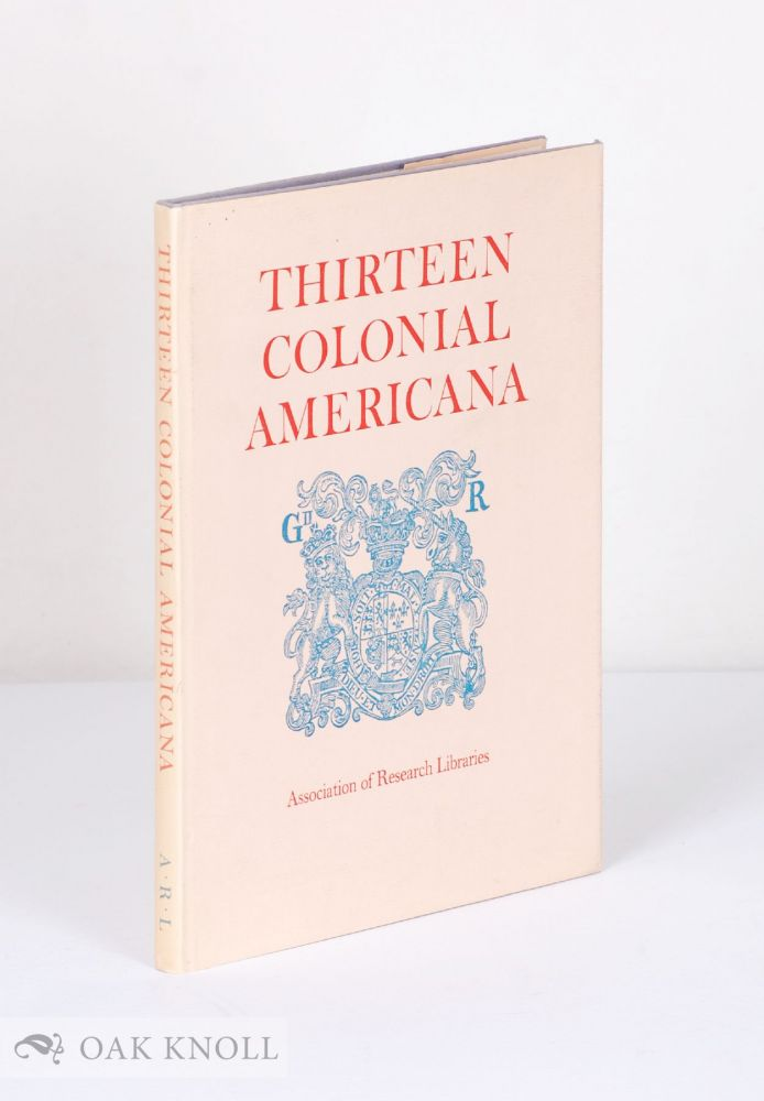 THIRTEEN COLONIAL AMERICANA, A SELECTION OF PUBLICATIONS ISSUED IN THE BRITISH PROVINCES OF NORTH AMERICA DURING THE FINAL HALF-CENTURY OF THE COLONIAL ERA. Edward Connery Lathem.