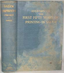 SALEM IMPRINTS 1768-1825; A HISTORY OF THE FIRST FIFTY YEARS OF PRINTING IN SALEM, MASSACHUSETTS, WITH SOME ACCOUNT OF THE BOOKSHOPS, BOOKSELLERS, BOOKBINDERS AND THE PRIVATE LIBRARIES. Harriet Silvester Tapley.