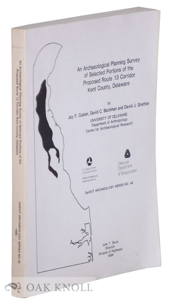 AN ARCHAEOLOGICAL PLANNING SURVEY OF SELECTED PORTIONS OF THE PROPOSED ROUTE 13 CORRIDOR, KENT COUNTY, DELAWARE. Jay F. Custer, David C. Bachman, David J. Grettler.