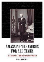 AMASSING TREASURES FOR ALL TIMES: SIR GEORGE GREY, COLONIAL BOOKMAN AND COLLECTOR. Donald Jackson Kerr.