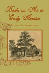 BOOKS ON ART IN EARLY AMERICA: BOOKS ON ART, AESTHETICS AND INSTRUCTION AVAILABLE IN AMERICAN LIBRARIES AND BOOKSTORES THROUGH 1815. Janice G. Schimmelman.