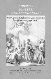 LIBERTY! ÉGALITÉ! INDEPENDENCIA! : PRINT CULTURE, ENLIGHTENMENT AND REVOLUTION IN THE AMERICAS, 1776-1838. David S. Shields, Caroline Sloat.
