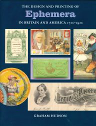 THE DESIGN AND PRINTING OF EPHEMERA IN BRITAIN AND AMERICA, 1720-1920. Graham Hudson.
