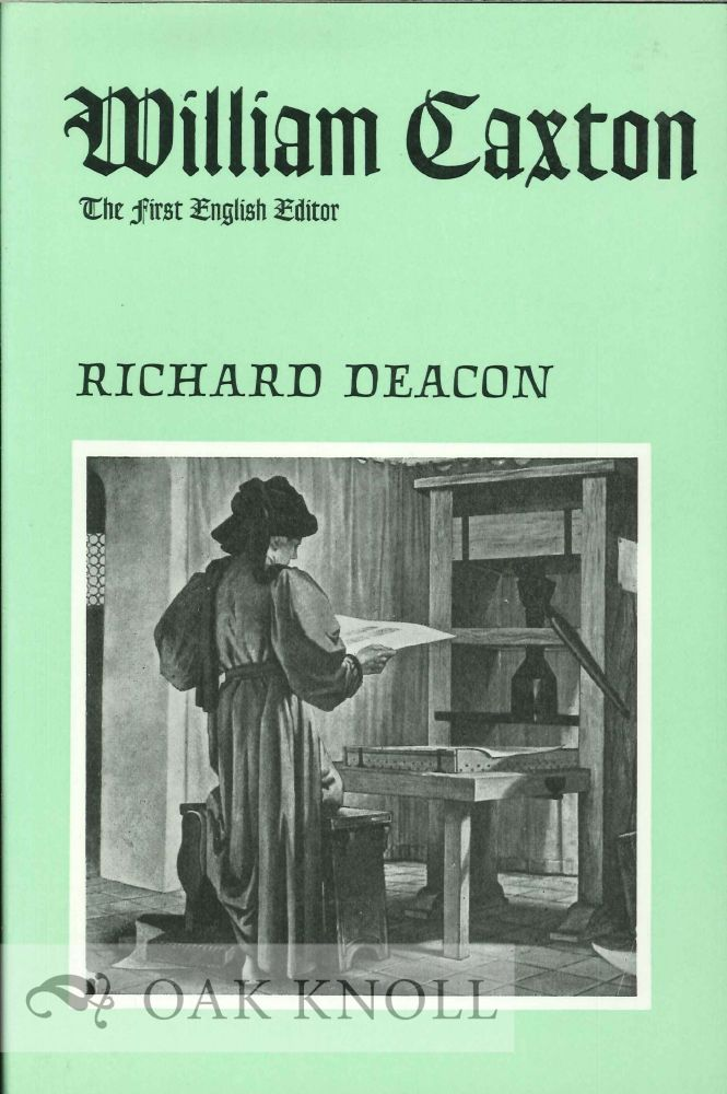 A BIOGRAPHY OF WILLIAM CAXTON, THE FIRST ENGLISH EDITOR, PRINTER, MERCHANT AND TRANSLATOR. Richard Deacon.