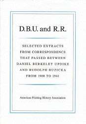 D.B.U. AND R.R.: SELECTED EXTRACTS FROM CORRESPONDENCE BETWEEN DANIEL BERKELEY UPDIKE AND RUDOLPH RUZICKA, 1908-1941. Edward Connery Lathem, Elizabeth French Lathem.