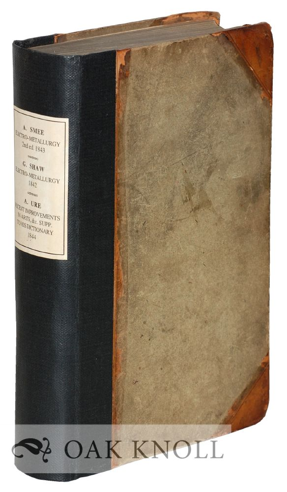 ELEMENTS OF ELECTRO-METALLURGY; A MANUAL OF ELECTRO-METALLURGY; RECENT IMPROVEMENTS IN ARTS, MANUFACTURES, AND MINES BEING A SUPPLEMENT TO HIS DICTIONARY. Alfred Smee, Shaw. George, Andrew Ure.
