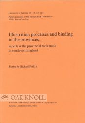 ILLUSTRATION PROCESSES AND BINDING IN THE PROVINCES: ASPECTS OF THE PROVINCIAL BOOK TRADE IN SOUTH-EAST ENGLAND. Michael Perkin.
