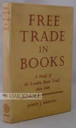 FREE TRADE IN BOOKS, A STUDY OF THE LONDON BOOK TRADE SINCE 1800. James J. Barnes.
