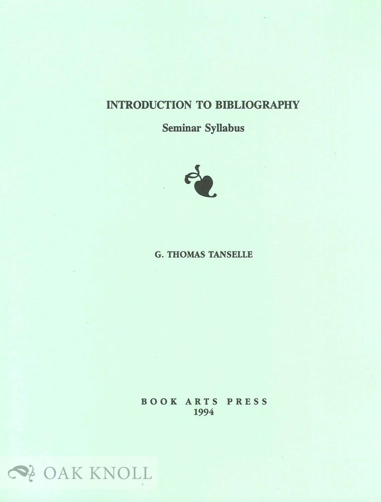 INTRODUCTION TO BIBLIOGRAPHY, SEMINAR SYLLABUS. G. Thomas Tanselle.
