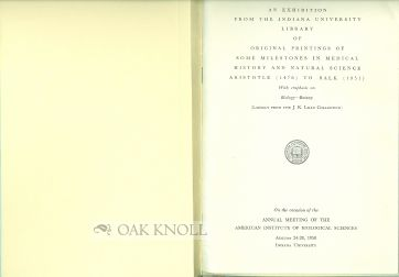EXHIBITION FROM THE INDIANA UNIVERSITY LIBRARY OF ORIGINAL PRINTINGS OF SOME MILESTONES IN MEDICAL HISTORY AND NATURAL SCIENCE, ARISTOTLE (1476) TO SALK (1951), WITH EMPHASIS ON BIOLOGY - BOTANY.