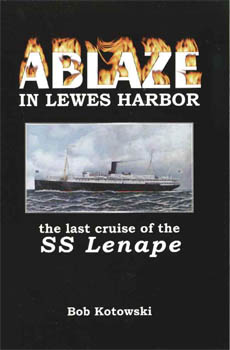 ABLAZE IN LEWES HARBOR, THE LAST CRUISE OF THE SS LENAPE. MEMORIES OF THE ARNOLD FAMILY. Bob Kotowski.