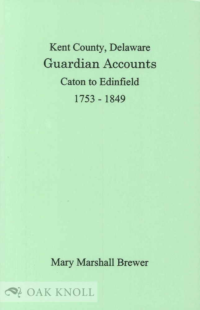 KENT COUNTY, DELAWARE, GUARDIAN ACCOUNTS, CATON TO EDINFIELD, 1753-1849. Mary Marshall Brewer, abstracted and edited.
