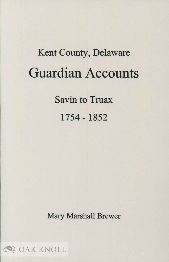KENT COUNTY, DELAWARE, GUARDIAN ACCOUNTS, SAVIN TO TRUAX, 1754-1852. Mary Marshall Brewer, abstracted and edited.