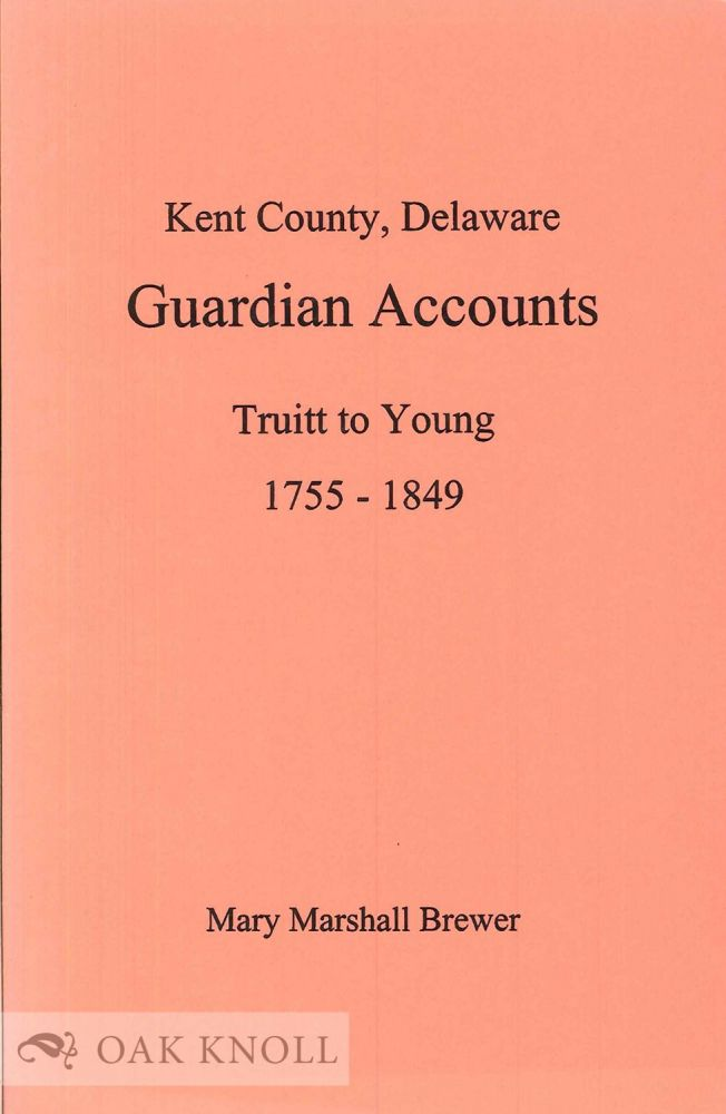 KENT COUNTY, DELAWARE, GUARDIAN ACCOUNTS, TRUITT TO YOUNG 1755-1849. Mary Marshall Brewer, abstracted and edited.