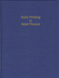 EARLY PRINTING IN SAINT VINCENT: THE ISLAND'S FIRST PRINTERS AND THEIR WORK, WITH A LIST OF SAINT VINCENT IMPRINTS, 1767-1834. Gregory Frohnsdorff.