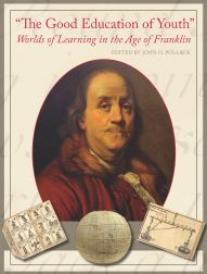 """THE GOOD EDUCATION OF YOUTH"": WORLDS OF LEARNING IN THE AGE OF FRANKLIN. John H. Pollack."