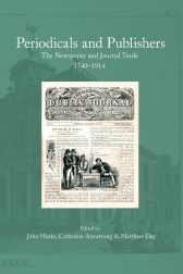 PERIODICALS AND PUBLISHERS: THE NEWSPAPER AND JOURNAL TRADE, 1740-1914. John Hinks, , Catherine Armstrong, Matthew Day.