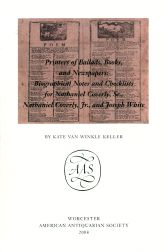 PRINTERS OF BALLADS, BOOKS, AND NEWSPAPERS: BIOGRAPHICAL NOTES AND CHECKLISTS FOR NATHANIEL COVERLY, SR., NATHANIEL COVERLY, JR., AND JOSEPH WHITE. Kate Van Winkle Keller.