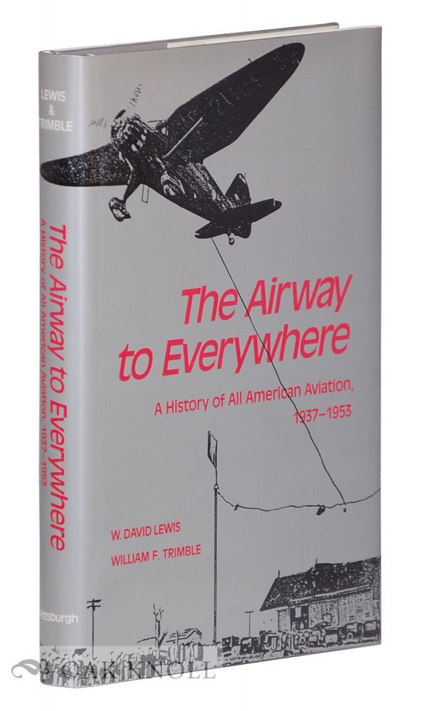 THE AIRWAY TO EVERYWHERE: A HISTORY OF ALL AMERICAN AVIATION 1937-1953. W. David Lewis, William F. Trimble.
