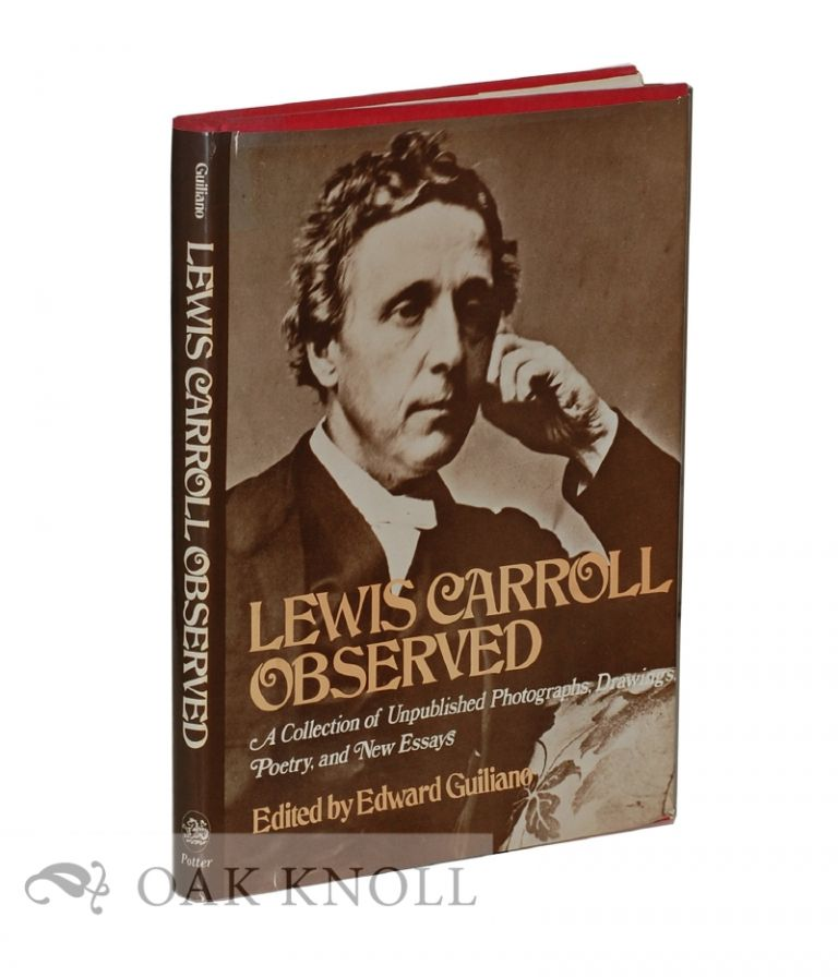 LEWIS CARROLL OBSERVED, A COLLECTION OF UNPUBLISHED PHOTOGRAPHS, DRAWINGS, POETRY, AND NEW ESSAYS. Edward Guiliano.