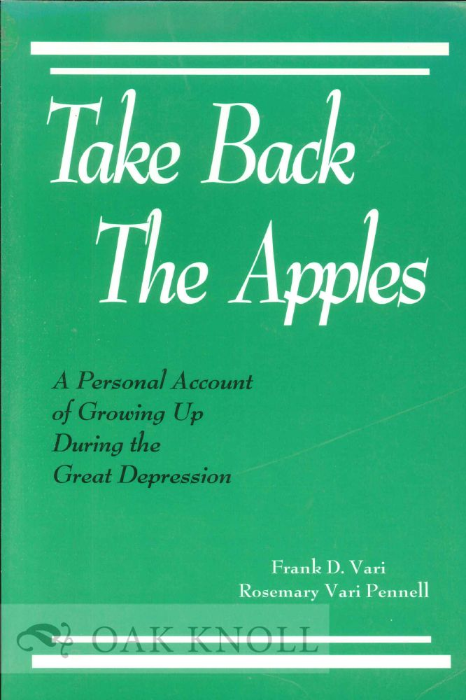 TAKE BACK THE APPLES: A PERSONAL ACCOUNT OF GROWING UP DURING THE GREAT DEPRESSION. Frank D. Vari, Rosemary Vari Pennell.