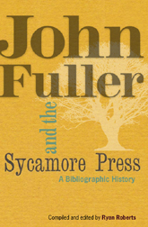 JOHN FULLER & THE SYCAMORE PRESS: A BIBLIOGRAPHIC HISTORY. Ryan Roberts, compiler and.