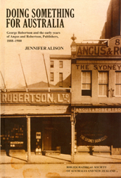 DOING SOMETHING FOR AUSTRALIA: GEORGE ROBERTSON AND THE EARLY YEARS OF ANGUS AND ROBERTSON, PUBLISHERS, 1888-1900. Jennifer Alison.