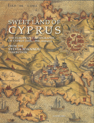 SWEET LAND OF CYPRUS: THE EUROPEAN CARTOGRAPHY OF CYPRUS (15TH-19TH CENTURY). Sylvia Ioannou.
