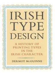 IRISH TYPE DESIGN: A HISTORY OF PRINTING TYPES IN THE IRISH CHARACTER. Dermot McGuinne.