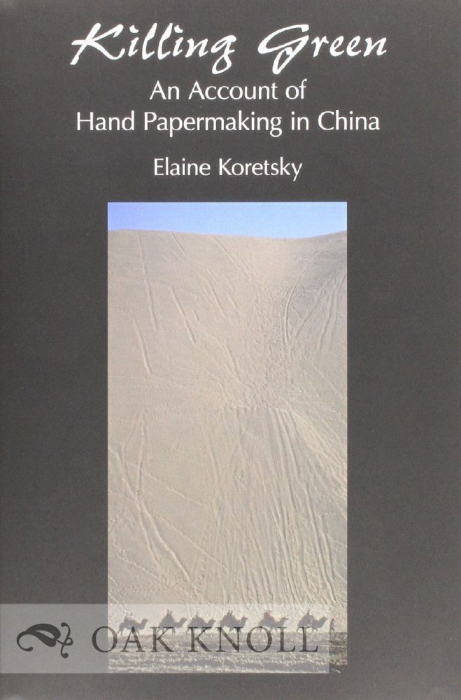 KILLING GREEN: AN ACCOUNT OF HAND PAPERMAKING IN CHINA. Elaine Koretsky.