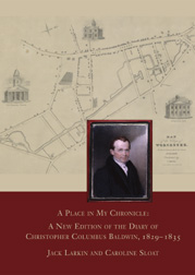 A PLACE IN MY CHRONICLE: A NEW EDITION OF THE DIARY OF CHRISTOPHER COLUMBUS BALDWIN, 1829-1835. Jack Larkin, Caroline Sloat.