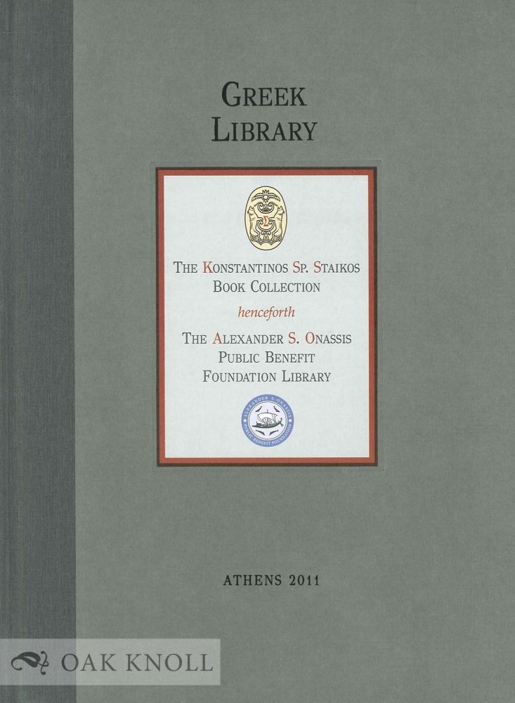 GREEK LIBRARY: THE KONSTANTINOS SP. STAIKOS BOOK COLLECTION HENCEFORTH THE ALEXANDER S. ONASSIS PUBLIC BENEFIT FOUNDATION LIBRARY. Konstantinos Sp Staikos.