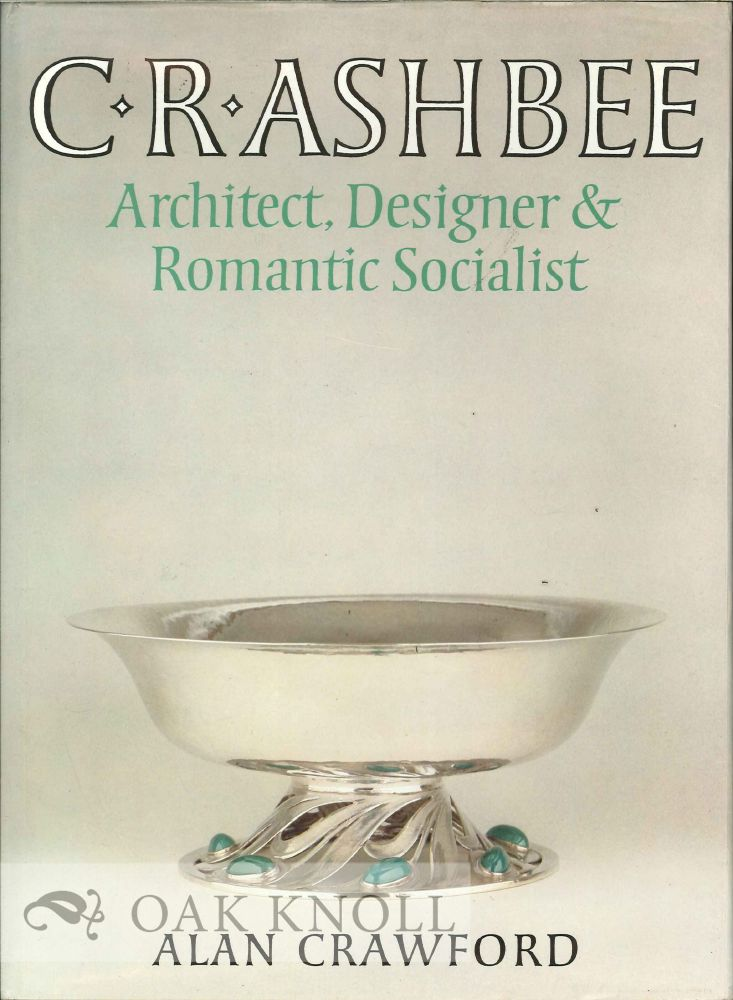C.R. ASHBEE ARCHITECT, DESIGNER & ROMANTIC SOCIALIST. Alan Crawford.
