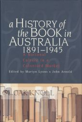 A HISTORY OF THE BOOK IN AUSTRALIA 1891-1945. Martyn Lyons, John Arnold.