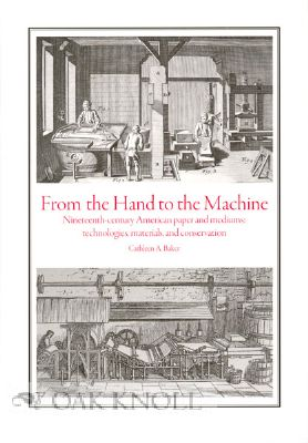 FROM THE HAND TO THE MACHINE, NINETEENTH-CENTURY AMERICAN PAPER AND MEDIUMS: TECHNOLOGIES, MATERIALS, AND CONSERVATION. Cathleen A. Baker.