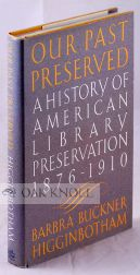 OUR PAST PRESERVED: A HISTORY OF AMERICAN LIBRARY PRESERVATION 1876-1910. Barbra Higginbotham.