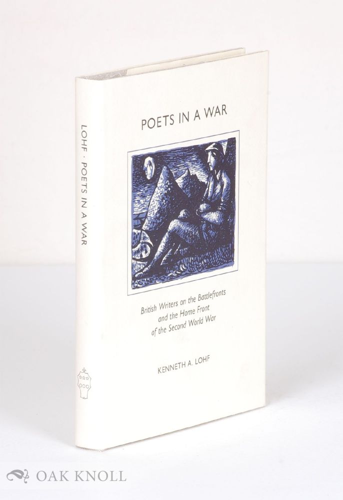 POETS IN A WAR: BRITISH WRITERS ON THE BATTLEFRONTS AND THE HOME FRONT OF THE SECOND WORLD WAR. Kenneth Lohf.
